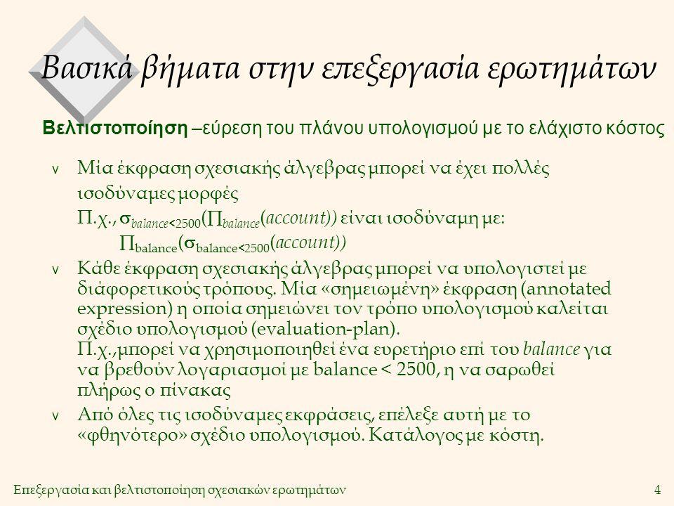 Επεξεργασία και βελτιστοποίηση σχεσιακών ερωτημάτων4 v Μία έκφραση σχεσιακής άλγεβρας μπορεί να έχει πολλές ισοδύναμες μορφές Π.χ.,  balance  2500 (  balance ( account)) είναι ισοδύναμη με:  balance (  balance  2500 ( account)) v Κάθε έκφραση σχεσιακής άλγεβρας μπορεί να υπολογιστεί με διάφορετικούς τρόπους.