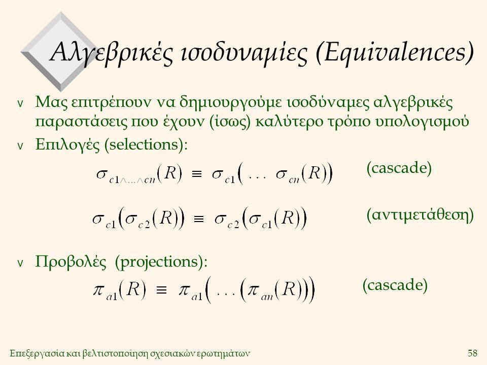 Επεξεργασία και βελτιστοποίηση σχεσιακών ερωτημάτων58 Αλγεβρικές ισοδυναμίες (Equivalences) v Μας επιτρέπουν να δημιουργούμε ισοδύναμες αλγεβρικές παραστάσεις που έχουν (ίσως) καλύτερο τρόπο υπολογισμού v Επιλογές (selections): (cascade) (αντιμετάθεση) v Προβολές(projections): (cascade)