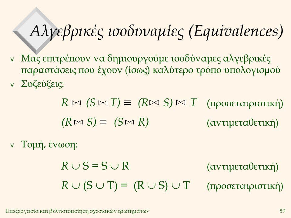 Επεξεργασία και βελτιστοποίηση σχεσιακών ερωτημάτων59 Αλγεβρικές ισοδυναμίες (Equivalences) v Μας επιτρέπουν να δημιουργούμε ισοδύναμες αλγεβρικές παραστάσεις που έχουν (ίσως) καλύτερο τρόπο υπολογισμού v Συζεύξεις: v Τομή, ένωση: R (S T) (R S) T (προσεταιριστική) (R S) (S R) (αντιμεταθετική) R  S = S  R (αντιμεταθετική) R  (S  Τ) = (R  S)  T (προσεταιριστική)