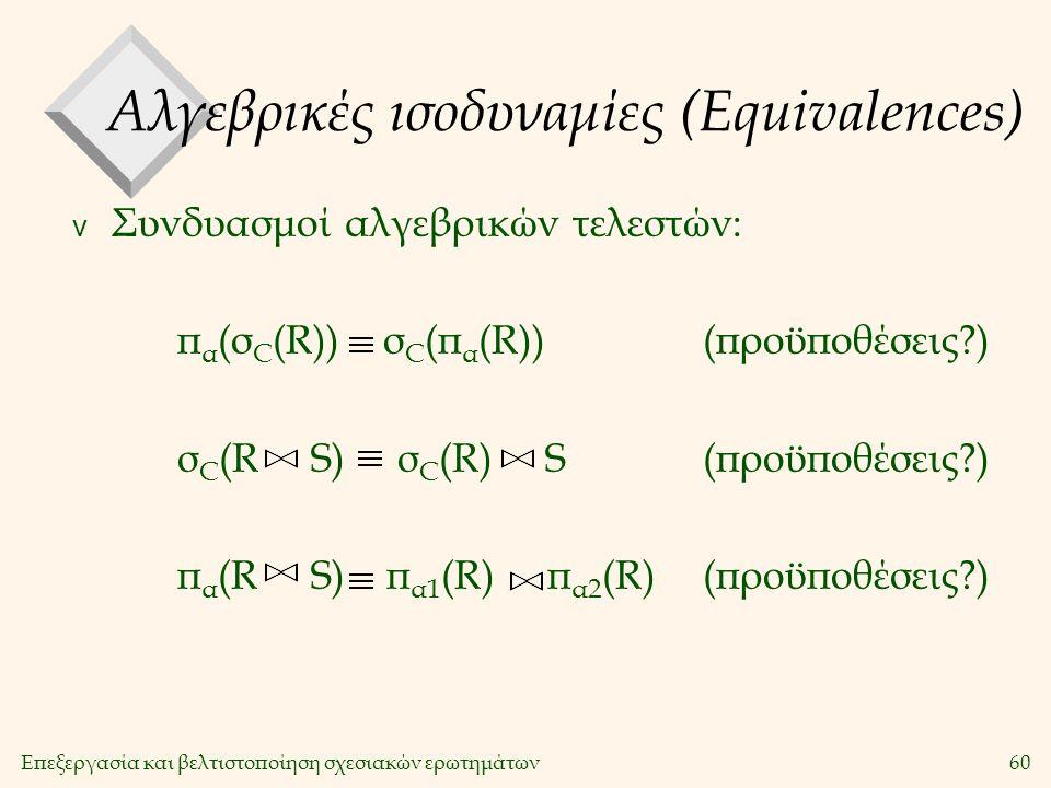 Επεξεργασία και βελτιστοποίηση σχεσιακών ερωτημάτων60 Αλγεβρικές ισοδυναμίες (Equivalences) v Συνδυασμοί αλγεβρικών τελεστών: π α (σ C (R)) σ C (π α (R))(προϋποθέσεις?) σ C (R S) σ C (R) S(προϋποθέσεις?) π α (R S) π α1 (R) π α2 (R)(προϋποθέσεις?)