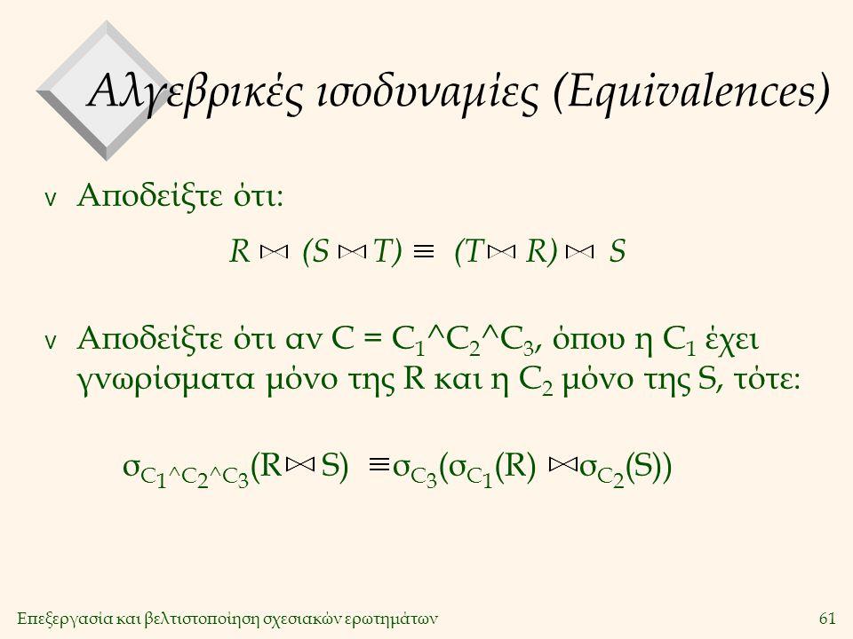 Επεξεργασία και βελτιστοποίηση σχεσιακών ερωτημάτων61 Αλγεβρικές ισοδυναμίες (Equivalences) v Αποδείξτε ότι: v Αποδείξτε ότι αν C = C 1 ^C 2 ^C 3, όπου η C 1 έχει γνωρίσματα μόνο της R και η C 2 μόνο της S, τότε: R (S T) (T R) S σ C 1 ^C 2 ^C 3 (R S) σ C 3 (σ C 1 (R) σ C 2 (S))