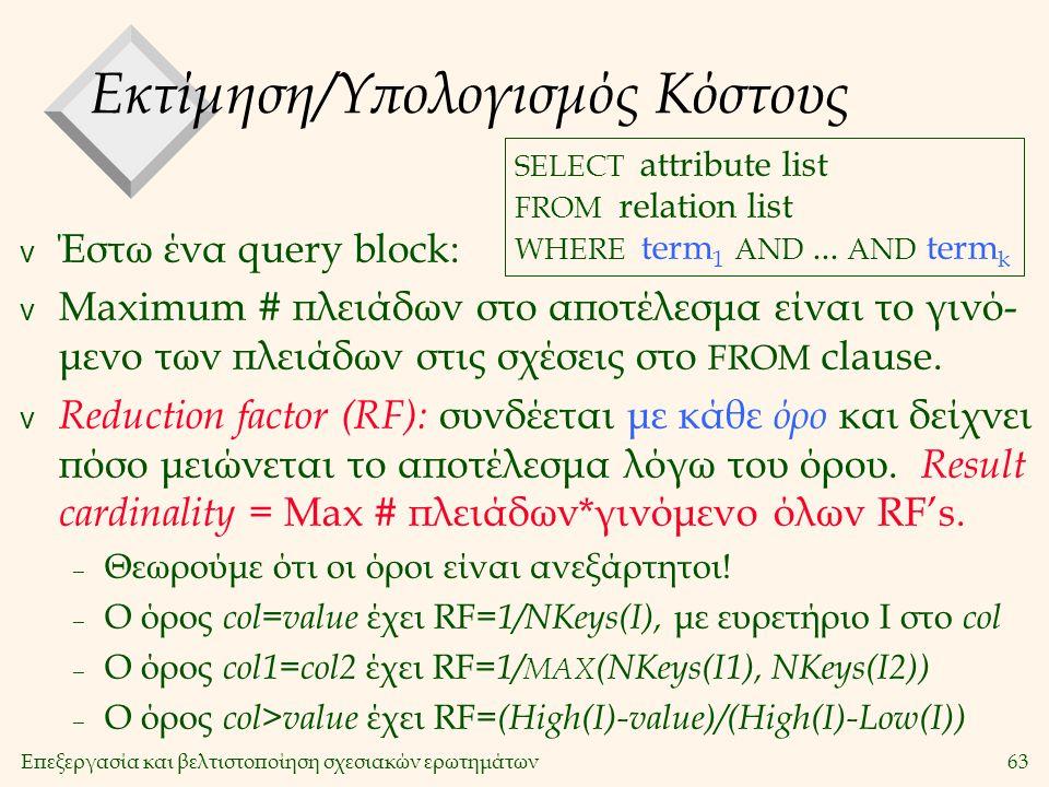 Επεξεργασία και βελτιστοποίηση σχεσιακών ερωτημάτων63 Εκτίμηση/Υπολογισμός Κόστους v Έστω ένα query block: v Maximum # πλειάδων στο αποτέλεσμα είναι το γινό- μενο των πλειάδων στις σχέσεις στο FROM clause.