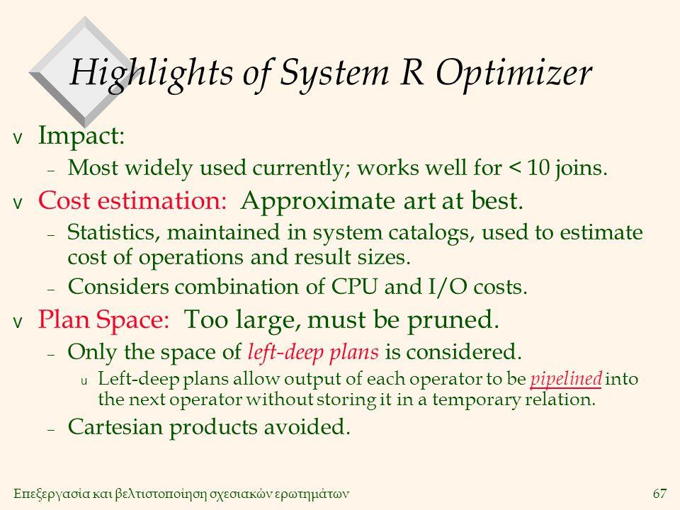 Επεξεργασία και βελτιστοποίηση σχεσιακών ερωτημάτων67 Highlights of System R Optimizer v Impact: – Most widely used currently; works well for < 10 joins.