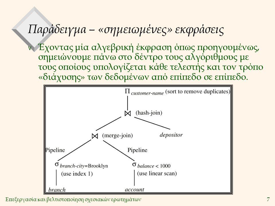 Επεξεργασία και βελτιστοποίηση σχεσιακών ερωτημάτων7 Παράδειγμα – «σημειωμένες» εκφράσεις v Έχοντας μία αλγεβρική έκφραση όπως προηγουμένως, σημειώνουμε πάνω στο δέντρο τους αλγόριθμους με τους οποίους υπολογίζεται κάθε τελεστής και τον τρόπο «διάχυσης» των δεδομένων από επίπεδο σε επίπεδο.