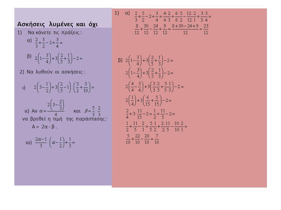 Ασκήσεις λυμένες και όχι 1)α) β) 1)Να κάνετε τις πράξεις : α) β) 2) Να λυθούν οι ασκήσεις : ι) ιι) Αν και να βρεθεί η τιμή της παράστασης : Α = 2α - β