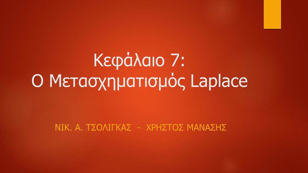 Κεφάλαιο 7: O Μετασχηματισμός Laplace ΝΙΚ. Α. ΤΣΟΛΙΓΚΑΣ - ΧΡΗΣΤΟΣ ΜΑΝΑΣΗΣ