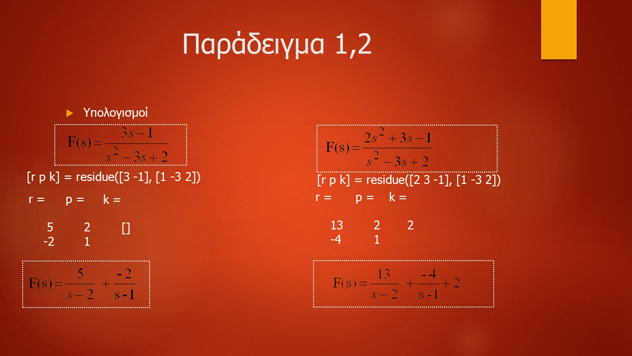 Παράδειγμα 1,2  Υπολογισμοί [r p k] = residue([3 -1], [1 -3 2]) r = 5 -2 p = 2 1 k = [] [r p k] = residue([2 3 -1], [1 -3 2]) r = 13 -4 p = 2 1 k = 2