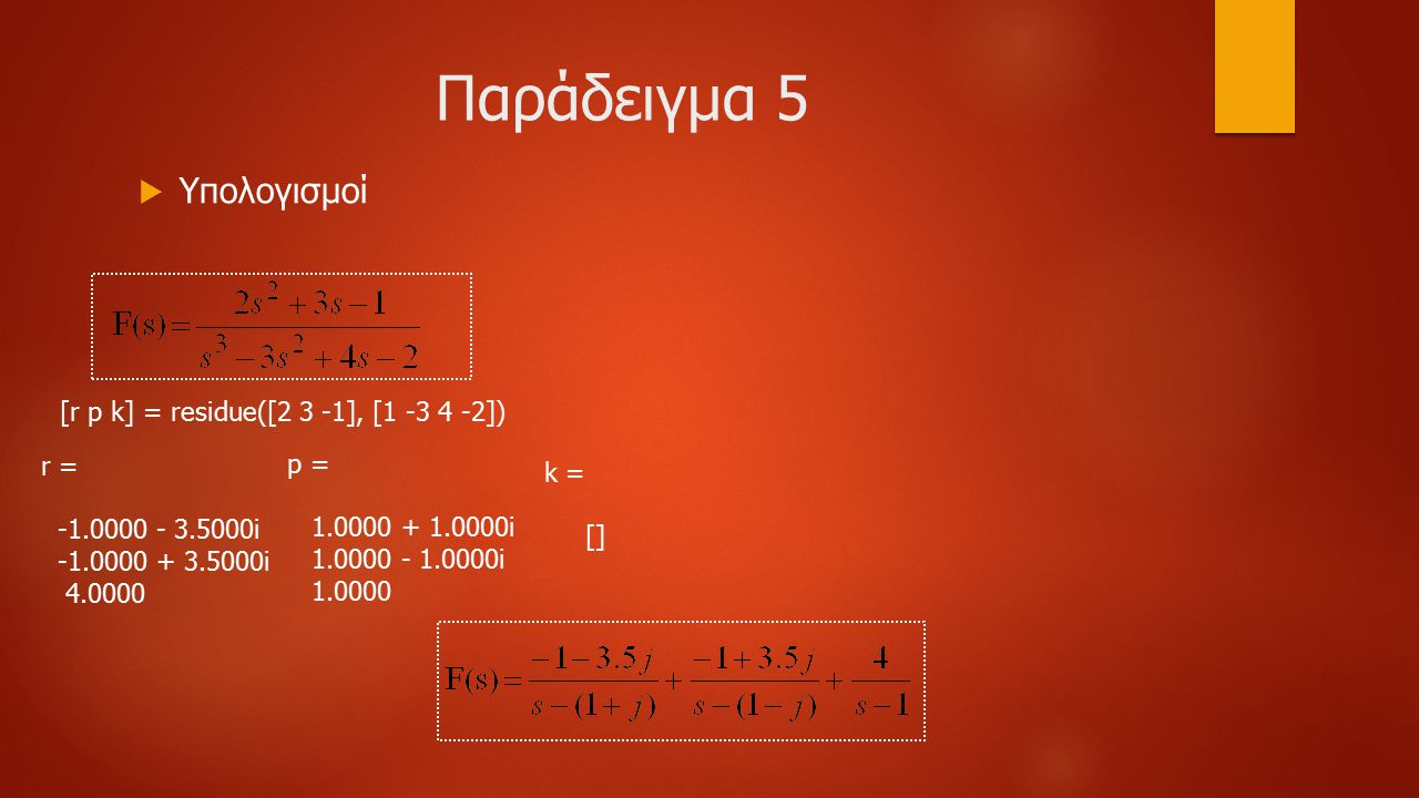 Παράδειγμα 5  Υπολογισμοί [r p k] = residue([2 3 -1], [1 -3 4 -2]) r = -1.0000 - 3.5000i -1.0000 + 3.5000i 4.0000 p = 1.0000 + 1.0000i 1.0000 - 1.0000i 1.0000 k = []