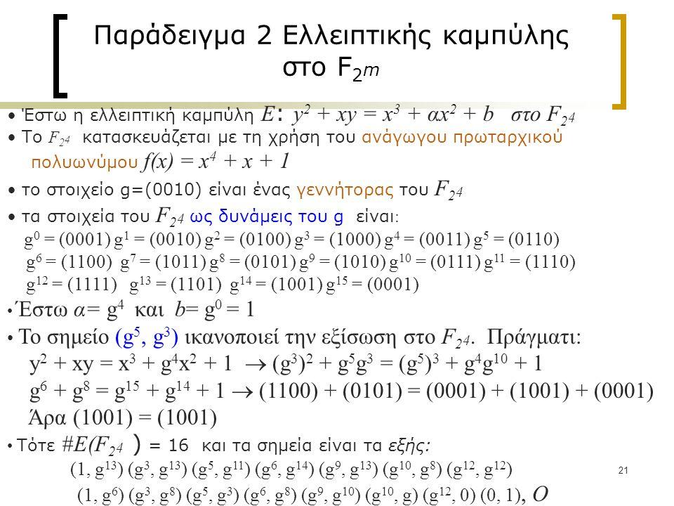 21 Παράδειγμα 2 Ελλειπτικής καμπύλης στο F 2 m Έστω η ελλειπτική καμπύλη Ε : y 2 + xy = x 3 + αx 2 + b στο F 2 4 Το F 2 4 κατασκευάζεται με τη χρήση του ανάγωγου πρωταρχικού πολυωνύμου f(x) = x 4 + x + 1 το στοιχείο g=(0010) είναι ένας γεννήτορας του F 2 4 τα στοιχεία του F 2 4 ως δυνάμεις του g είναι : g 0 = (0001) g 1 = (0010) g 2 = (0100) g 3 = (1000) g 4 = (0011) g 5 = (0110) g 6 = (1100) g 7 = (1011) g 8 = (0101) g 9 = (1010) g 10 = (0111) g 11 = (1110) g 12 = (1111) g 13 = (1101) g 14 = (1001) g 15 = (0001) Έστω α= g 4 και b= g 0 = 1 Το σημείο (g 5, g 3 ) ικανοποιεί την εξίσωση στο F 2 4.