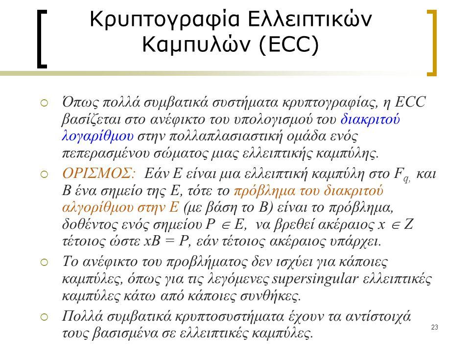 23 Κρυπτογραφία Ελλειπτικών Καμπυλών (ECC)  Όπως πολλά συμβατικά συστήματα κρυπτογραφίας, η ECC βασίζεται στο ανέφικτο του υπολογισμού του διακριτού λογαρίθμου στην πολλαπλασιαστική ομάδα ενός πεπερασμένου σώματος μιας ελλειπτικής καμπύλης.
