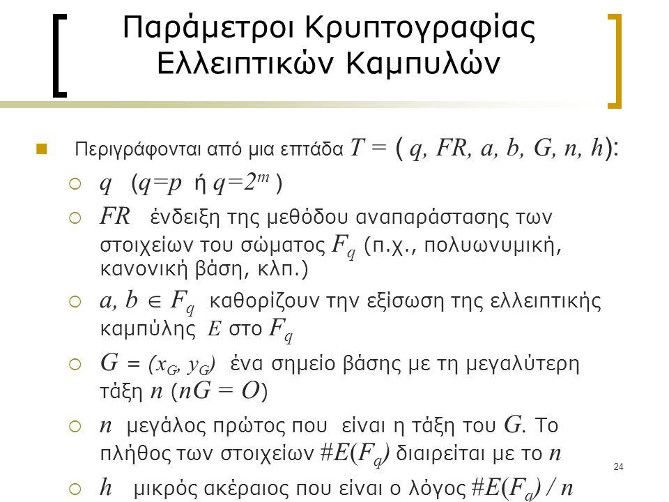 24 Παράμετροι Κρυπτογραφίας Ελλειπτικών Καμπυλών Περιγράφονται από μια επτάδα T = ( q, FR, a, b, G, n, h ):  q ( q=p ή q=2 m )  FR ένδειξη της μεθόδου αναπαράστασης των στοιχείων του σώματος F q (π.χ., πολυωνυμική, κανονική βάση, κλπ.)  a, b  F q καθορίζουν την εξίσωση της ελλειπτικής καμπύλης E στο F q  G = ( x G, y G ) ένα σημείο βάσης με τη μεγαλύτερη τάξη n ( nG = O )  n μεγάλος πρώτος που είναι η τάξη του G.