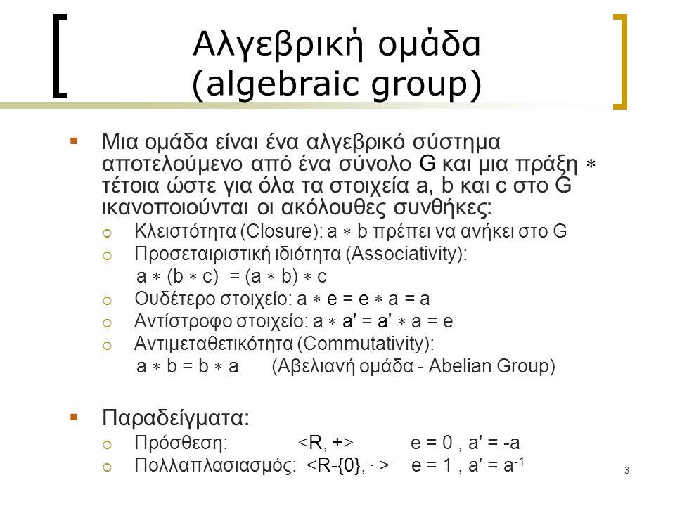 3 Αλγεβρική ομάδα (algebraic group)  Mια ομάδα είναι ένα αλγεβρικό σύστημα αποτελούμενο από ένα σύνολο G και μια πράξη  τέτοια ώστε για όλα τα στοιχεία a, b και c στο G ικανοποιούνται οι ακόλουθες συνθήκες:  Κλειστότητα (Closure): a  b πρέπει να ανήκει στο G  Προσεταιριστική ιδιότητα (Associativity): a  (b  c) = (a  b)  c  Ουδέτερο στοιχείο: a  e = e  a = a  Αντίστροφο στοιχείο: a  a = a  a = e  Αντιμεταθετικότητα (Commutativity): a  b = b  a (Αβελιανή ομάδα - Abelian Group)  Παραδείγματα:  Πρόσθεση: e = 0, a = -a  Πολλαπλασιασμός: e = 1, a = a -1