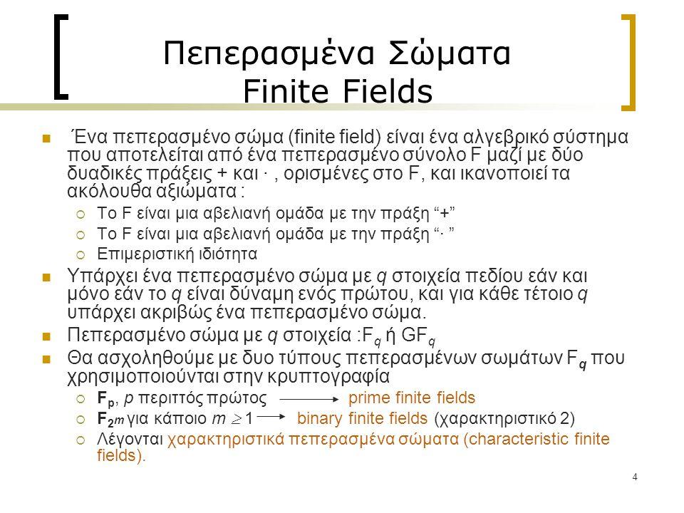 4 Πεπερασμένα Σώματα Finite Fields Ένα πεπερασμένο σώμα (finite field) είναι ένα αλγεβρικό σύστημα που αποτελείται από ένα πεπερασμένο σύνολο F μαζί με δύο δυαδικές πράξεις + και ·, ορισμένες στο F, και ικανοποιεί τα ακόλουθα αξιώματα :  Το F είναι μια αβελιανή ομάδα με την πράξη +  Το F είναι μια αβελιανή ομάδα με την πράξη ·  Επιμεριστική ιδιότητα Υπάρχει ένα πεπερασμένο σώμα με q στοιχεία πεδίου εάν και μόνο εάν το q είναι δύναμη ενός πρώτου, και για κάθε τέτοιο q υπάρχει ακριβώς ένα πεπερασμένο σώμα.