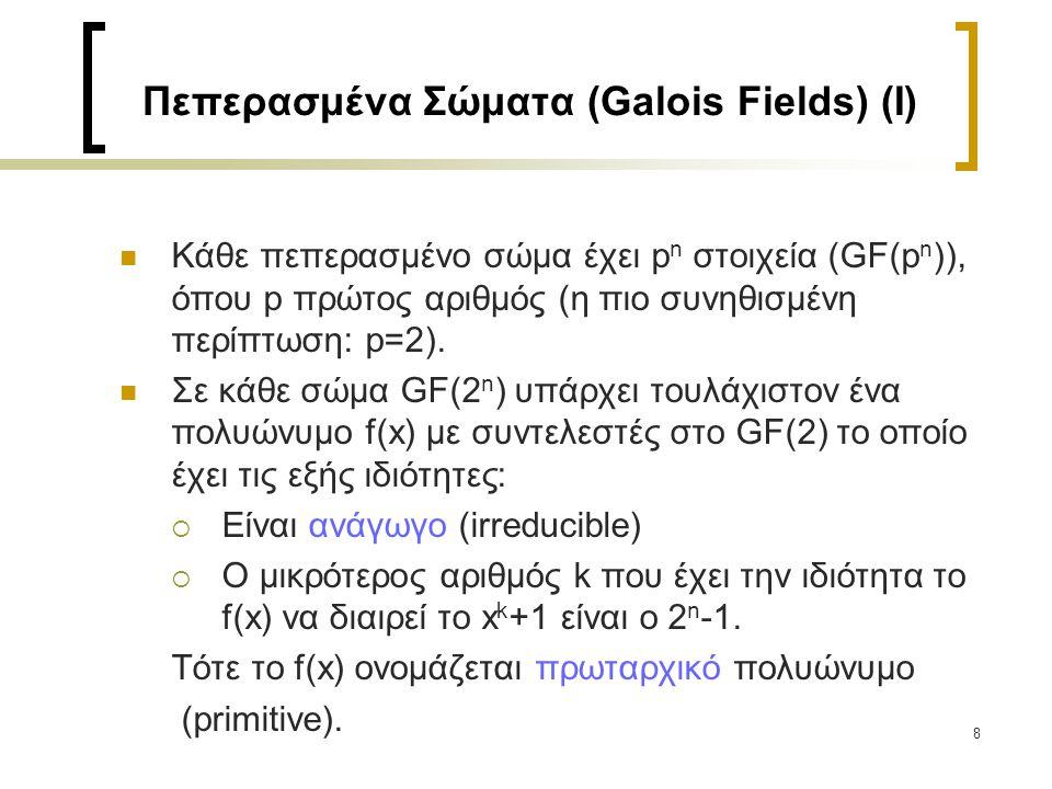 8 Πεπερασμένα Σώματα (Galois Fields) (I) Κάθε πεπερασμένο σώμα έχει p n στοιχεία (GF(p n )), όπου p πρώτος αριθμός (η πιο συνηθισμένη περίπτωση: p=2).