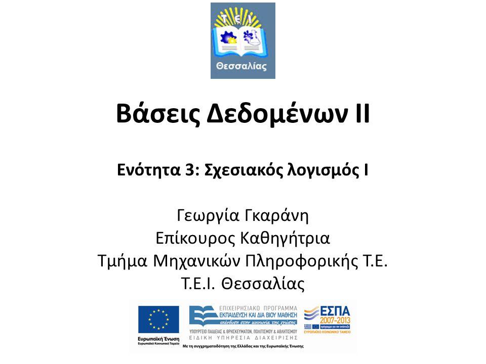 Βάσεις Δεδομένων II Ενότητα 3: Σχεσιακός λογισμός I Γεωργία Γκαράνη Επίκουρος Καθηγήτρια Τμήμα Μηχανικών Πληροφορικής Τ.Ε. T.E.I. Θεσσαλίας