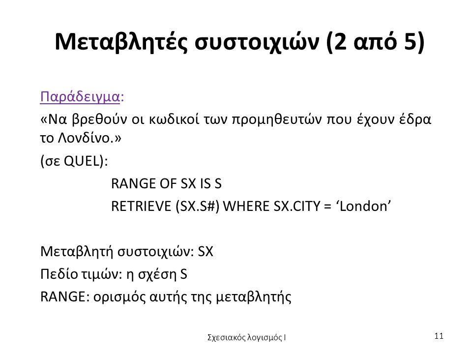 Μεταβλητές συστοιχιών (2 από 5) Παράδειγμα: «Να βρεθούν οι κωδικοί των προμηθευτών που έχουν έδρα το Λονδίνο.» (σε QUEL): RANGE OF SX IS S RETRIEVE (SX.S#) WHERE SX.CITY = 'London' Μεταβλητή συστοιχιών: SX Πεδίο τιμών: η σχέση S RANGE: ορισμός αυτής της μεταβλητής Σχεσιακός λογισμός I 11
