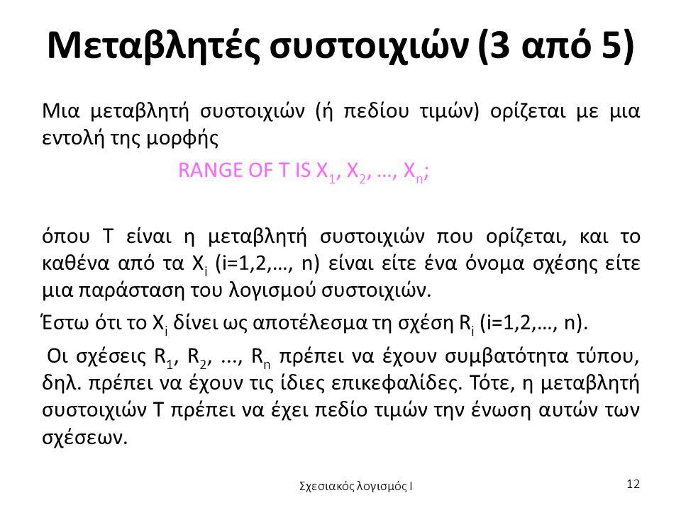 Μεταβλητές συστοιχιών (3 από 5) Μια μεταβλητή συστοιχιών (ή πεδίου τιμών) ορίζεται με μια εντολή της μορφής RANGE OF T IS X 1, X 2, …, X n ; όπου Τ είναι η μεταβλητή συστοιχιών που ορίζεται, και το καθένα από τα X i (i=1,2,…, n) είναι είτε ένα όνομα σχέσης είτε μια παράσταση του λογισμού συστοιχιών.