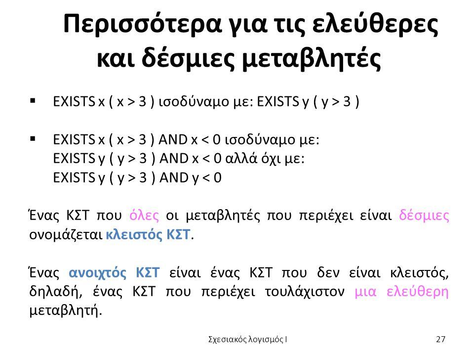 Περισσότερα για τις ελεύθερες και δέσμιες μεταβλητές  EXISTS x ( x > 3 ) ισοδύναμο με: EXISTS y ( y > 3 )  EXISTS x ( x > 3 ) AND x < 0 ισοδύναμο με: EXISTS y ( y > 3 ) AND x < 0 αλλά όχι με: EXISTS y ( y > 3 ) AND y < 0 Ένας ΚΣΤ που όλες οι μεταβλητές που περιέχει είναι δέσμιες ονομάζεται κλειστός ΚΣΤ.