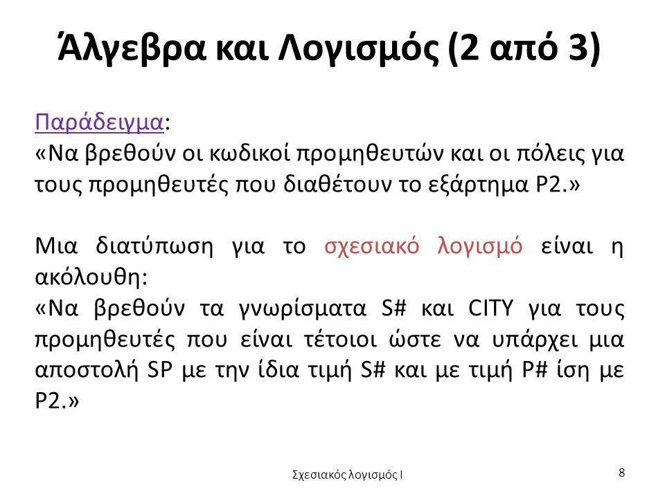 Άλγεβρα και Λογισμός (2 από 3) Παράδειγμα: «Να βρεθούν οι κωδικοί προμηθευτών και οι πόλεις για τους προμηθευτές που διαθέτουν το εξάρτημα P2.» Μια διατύπωση για το σχεσιακό λογισμό είναι η ακόλουθη: «Να βρεθούν τα γνωρίσματα S# και CITY για τους προμηθευτές που είναι τέτοιοι ώστε να υπάρχει μια αποστολή SP με την ίδια τιμή S# και με τιμή P# ίση με P2.» Σχεσιακός λογισμός I 8
