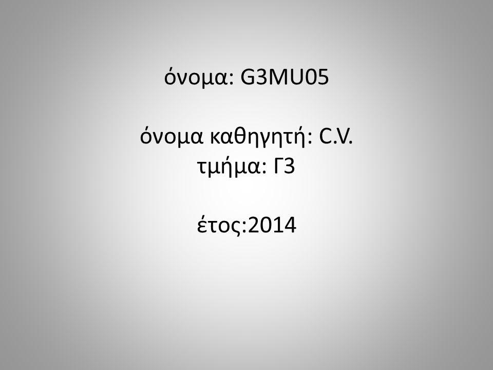 όνομα: G3MU05 όνομα καθηγητή: C.V. τμήμα: Γ3 έτος:2014