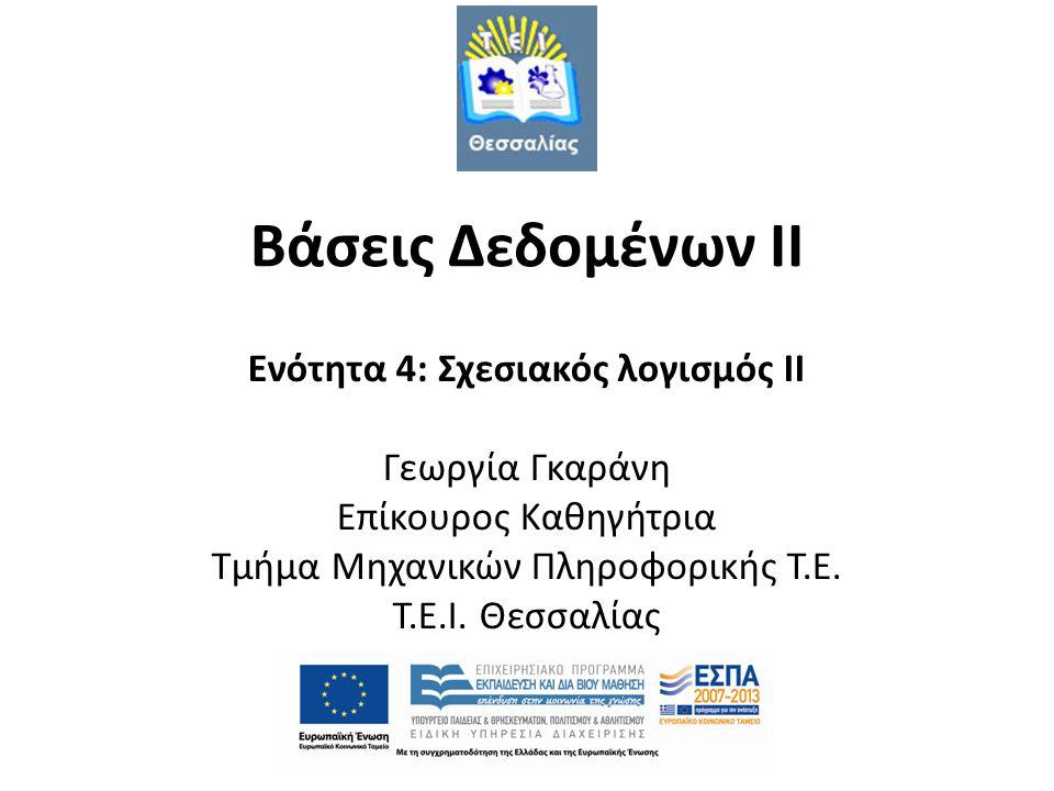 Βάσεις Δεδομένων II Ενότητα 4: Σχεσιακός λογισμός II Γεωργία Γκαράνη Επίκουρος Καθηγήτρια Τμήμα Μηχανικών Πληροφορικής Τ.Ε. T.E.I. Θεσσαλίας