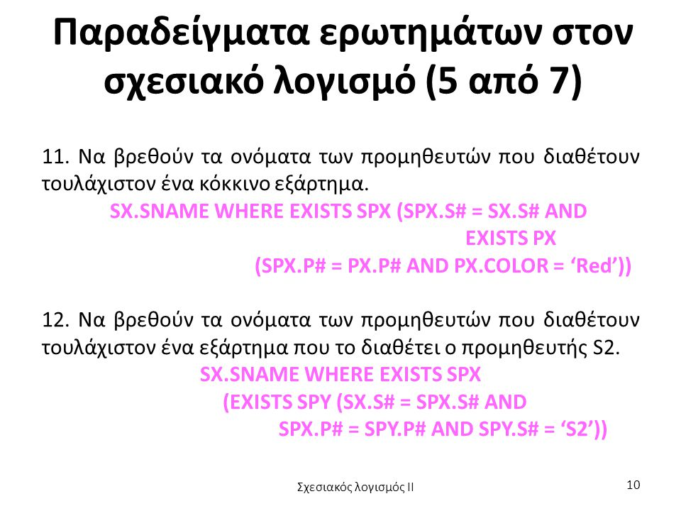 Παραδείγματα ερωτημάτων στον σχεσιακό λογισμό (5 από 7) 11. Να βρεθούν τα ονόματα των προμηθευτών που διαθέτουν τουλάχιστον ένα κόκκινο εξάρτημα. SX.S
