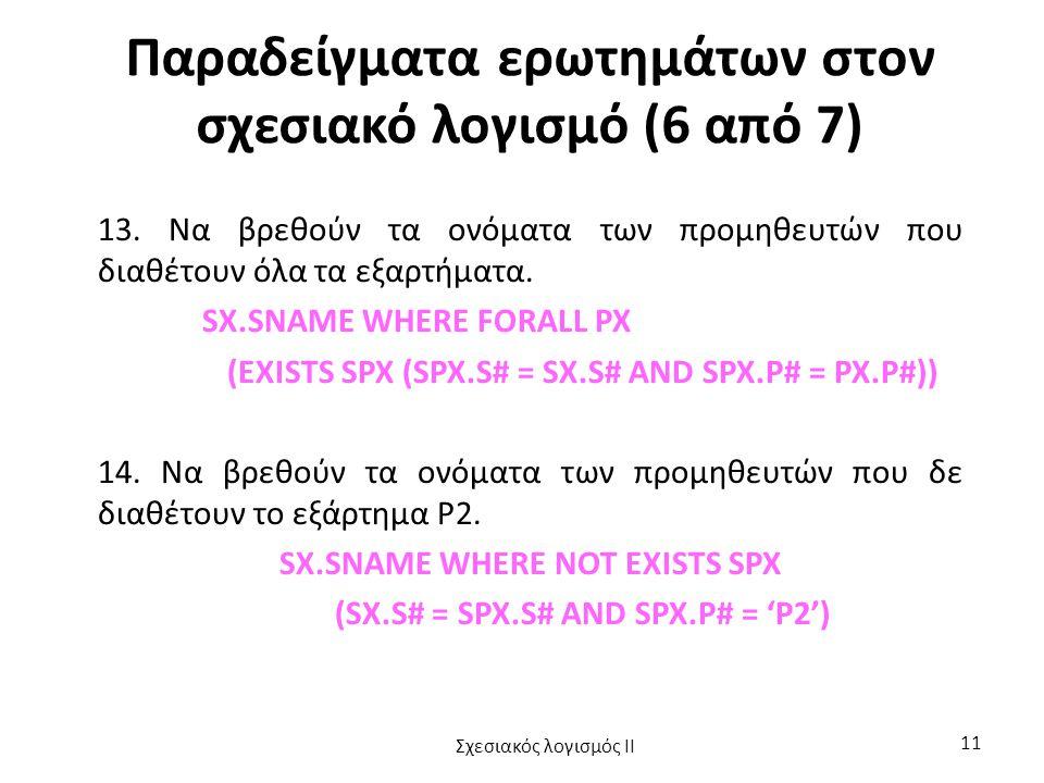Παραδείγματα ερωτημάτων στον σχεσιακό λογισμό (6 από 7) 13. Να βρεθούν τα ονόματα των προμηθευτών που διαθέτουν όλα τα εξαρτήματα. SX.SNAME WHERE FORA