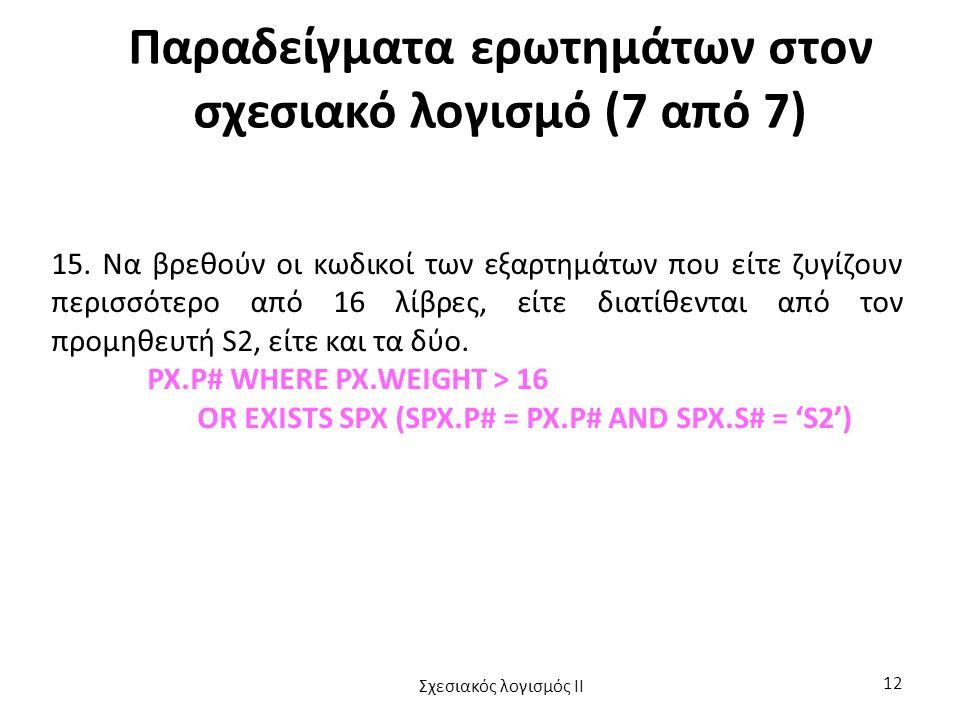 Παραδείγματα ερωτημάτων στον σχεσιακό λογισμό (7 από 7) 15. Να βρεθούν οι κωδικοί των εξαρτημάτων που είτε ζυγίζουν περισσότερο από 16 λίβρες, είτε δι