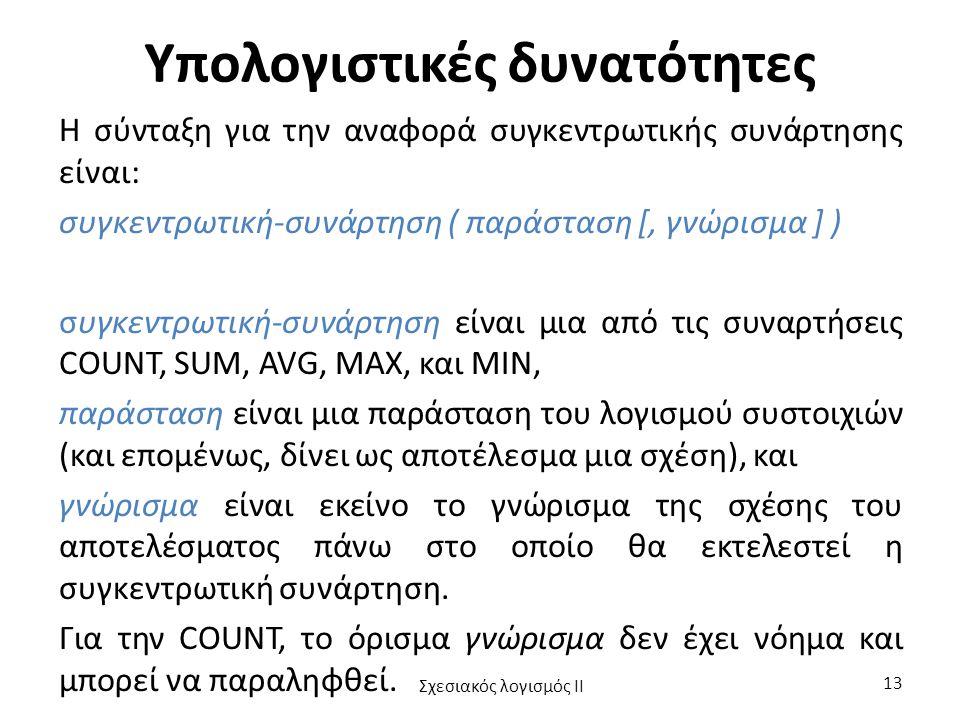 Υπολογιστικές δυνατότητες Η σύνταξη για την αναφορά συγκεντρωτικής συνάρτησης είναι: συγκεντρωτική-συνάρτηση ( παράσταση [, γνώρισμα ] ) συγκεντρωτική-συνάρτηση είναι μια από τις συναρτήσεις COUNT, SUM, AVG, MAX, και MIN, παράσταση είναι μια παράσταση του λογισμού συστοιχιών (και επομένως, δίνει ως αποτέλεσμα μια σχέση), και γνώρισμα είναι εκείνο το γνώρισμα της σχέσης του αποτελέσματος πάνω στο οποίο θα εκτελεστεί η συγκεντρωτική συνάρτηση.
