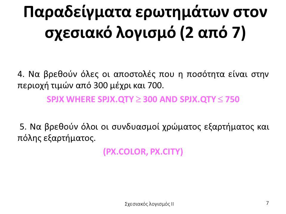 Παράδειγμα (1 από 10) «Να βρεθούν τα ονόματα και οι πόλεις των προμηθευτών που εφοδιάζουν τουλάχιστον ένα έργο στην Αθήνα με τουλάχιστον 50 τεμάχια από κάθε εξάρτημα.» Μια παράσταση του λογισμού γι' αυτό το ερώτημα είναι: (SX.SNAME, SX.CITY) WHERE EXISTS JX FORALL PX EXISTS SPJX (JX.