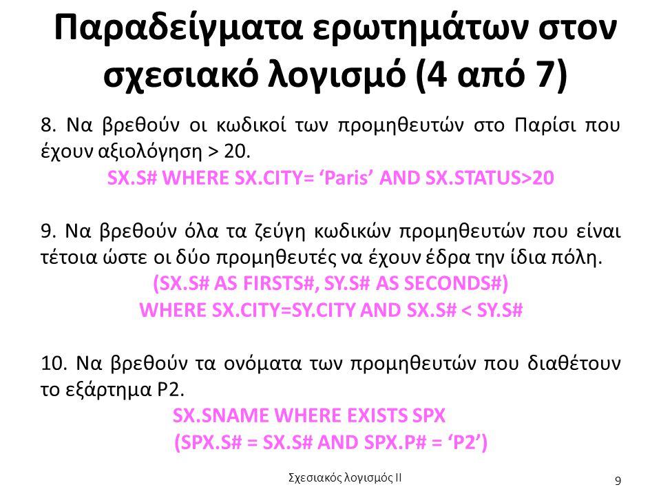Παραδείγματα ερωτημάτων στον σχεσιακό λογισμό (4 από 7) 8. Να βρεθούν οι κωδικοί των προμηθευτών στο Παρίσι που έχουν αξιολόγηση > 20. SX.S# WHERE SX.