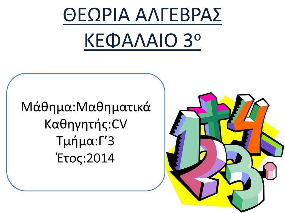 ΘΕΩΡΙΑ ΑΛΓΕΒΡΑΣ ΚΕΦΑΛΑΙΟ 3 ο Μάθημα:Μαθηματικά Καθηγητής:CV Τμήμα:Γ'3 Έτος:2014