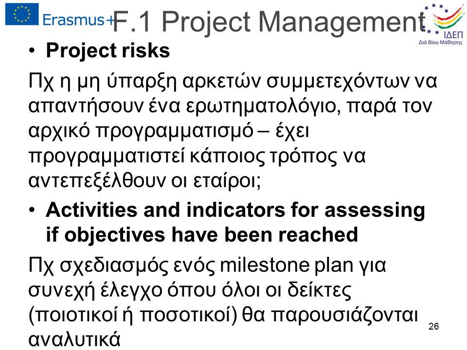 Project risks Πχ η μη ύπαρξη αρκετών συμμετεχόντων να απαντήσουν ένα ερωτηματολόγιο, παρά τον αρχικό προγραμματισμό – έχει προγραμματιστεί κάποιος τρόπος να αντεπεξέλθουν οι εταίροι; Activities and indicators for assessing if objectives have been reached Πχ σχεδιασμός ενός milestone plan για συνεχή έλεγχο όπου όλοι οι δείκτες (ποιοτικοί ή ποσοτικοί) θα παρουσιάζονται αναλυτικά 26 F.1 Project Management