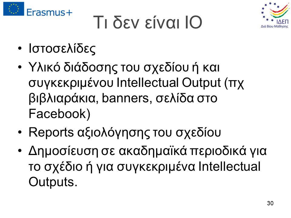 Τι δεν είναι IO Ιστοσελίδες Υλικό διάδοσης του σχεδίου ή και συγκεκριμένου Intellectual Output (πχ βιβλιαράκια, banners, σελίδα στο Facebook) Reports αξιολόγησης του σχεδίου Δημοσίευση σε ακαδημαϊκά περιοδικά για το σχέδιο ή για συγκεκριμένα Intellectual Outputs.