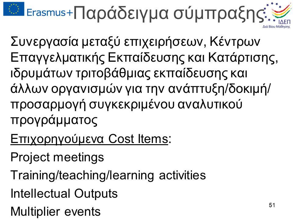 Παράδειγμα σύμπραξης Συνεργασία μεταξύ επιχειρήσεων, Κέντρων Επαγγελματικής Εκπαίδευσης και Κατάρτισης, ιδρυμάτων τριτοβάθμιας εκπαίδευσης και άλλων οργανισμών για την ανάπτυξη/δοκιμή/ προσαρμογή συγκεκριμένου αναλυτικού προγράμματος Επιχορηγούμενα Cost Items : Project meetings Training/teaching/learning activities Intellectual Outputs Multiplier events 51