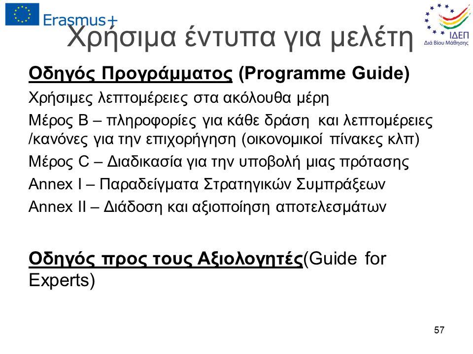 Χρήσιμα έντυπα για μελέτη Οδηγός Προγράμματος (Programme Guide) Χρήσιμες λεπτομέρειες στα ακόλουθα μέρη Μέρος Β – πληροφορίες για κάθε δράση και λεπτομέρειες /κανόνες για την επιχορήγηση (οικονομικοί πίνακες κλπ) Μέρος C – Διαδικασία για την υποβολή μιας πρότασης Annex I – Παραδείγματα Στρατηγικών Συμπράξεων Annex IΙ – Διάδοση και αξιοποίηση αποτελεσμάτων Οδηγός προς τους Αξιολογητές(Guide for Experts) 57
