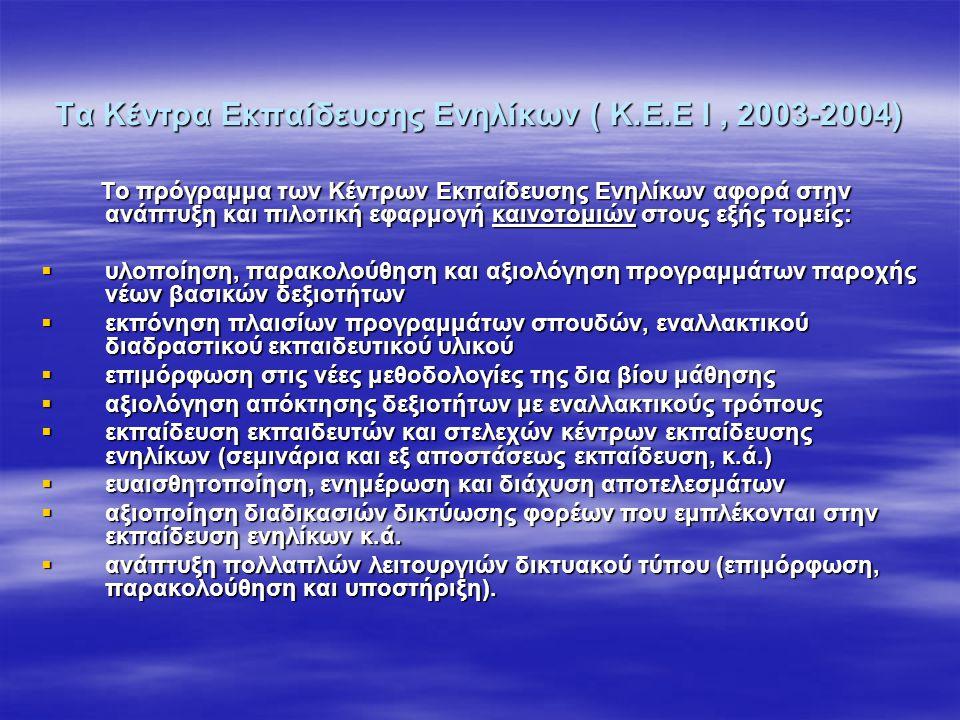 Τα Κέντρα Εκπαίδευσης Ενηλίκων ( Κ.Ε.Ε Ι, 2003-2004) Το πρόγραμμα των Κέντρων Εκπαίδευσης Ενηλίκων αφορά στην ανάπτυξη και πιλοτική εφαρμογή καινοτομι