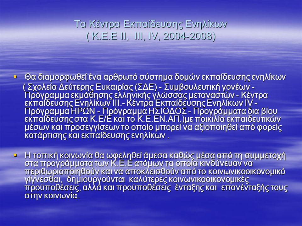 Τα Κέντρα Εκπαίδευσης Ενηλίκων ( Κ.Ε.Ε ΙΙ, ΙΙΙ, ΙV, 2004-2008)  Θα διαμορφωθεί ένα αρθρωτό σύστημα δομών εκπαίδευσης ενηλίκων ( Σχολεία Δεύτερης Ευκα