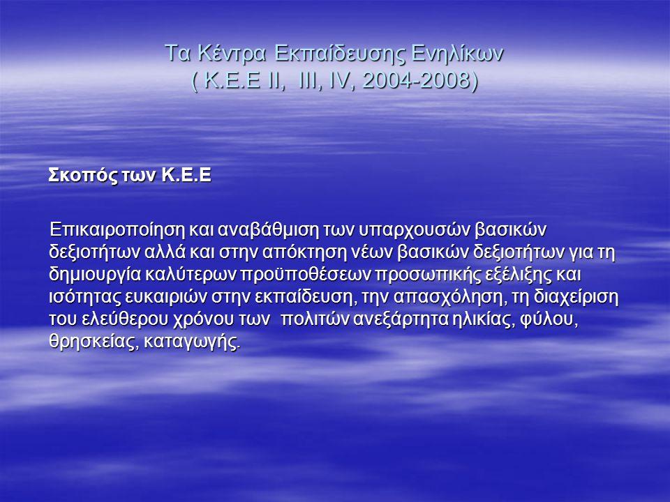 Τα Κέντρα Εκπαίδευσης Ενηλίκων ( Κ.Ε.Ε ΙΙ, ΙΙΙ, ΙV, 2004-2008) Σκοπός των Κ.Ε.Ε Σκοπός των Κ.Ε.Ε Επικαιροποίηση και αναβάθμιση των υπαρχουσών βασικών