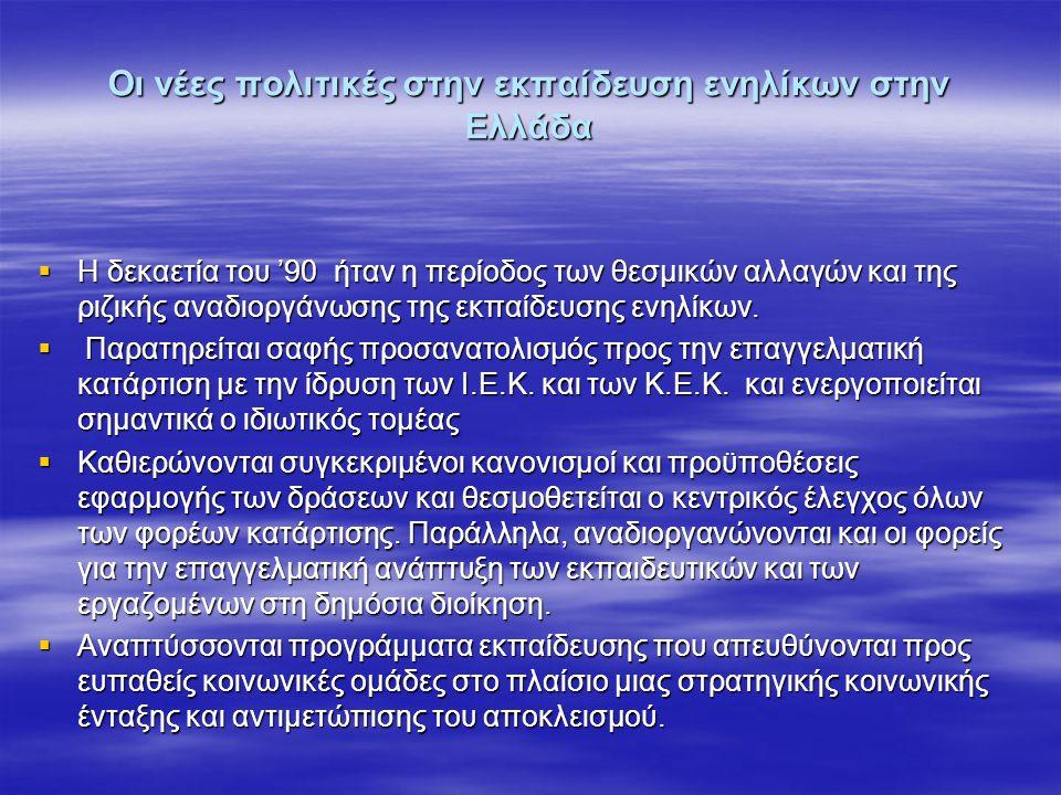 Οι νέες πολιτικές στην εκπαίδευση ενηλίκων στην Ελλάδα  Η δεκαετία του '90 ήταν η περίοδος των θεσμικών αλλαγών και της ριζικής αναδιοργάνωσης της εκ