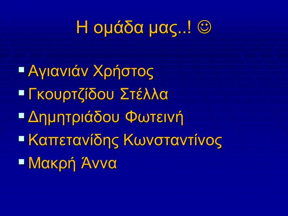 Η ομάδα μας..! Η ομάδα μας..!  Αγιανιάν Χρήστος  Γκουρτζίδου Στέλλα  Δημητριάδου Φωτεινή  Καπετανίδης Κωνσταντίνος  Μακρή Άννα