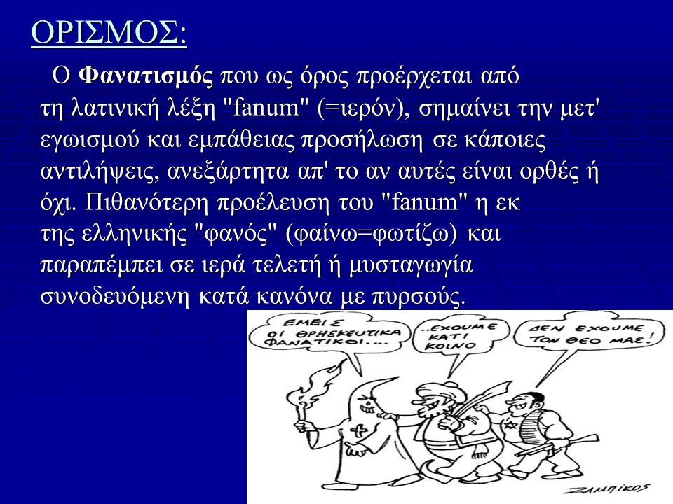 ΟΡΙΣΜΟΣ: Ο Φανατισμός που ως όρος προέρχεται από τη λατινική λέξη fanum (=ιερόν), σημαίνει την μετ εγωισμού και εμπάθειας προσήλωση σε κάποιες αντιλήψεις, ανεξάρτητα απ το αν αυτές είναι ορθές ή όχι.