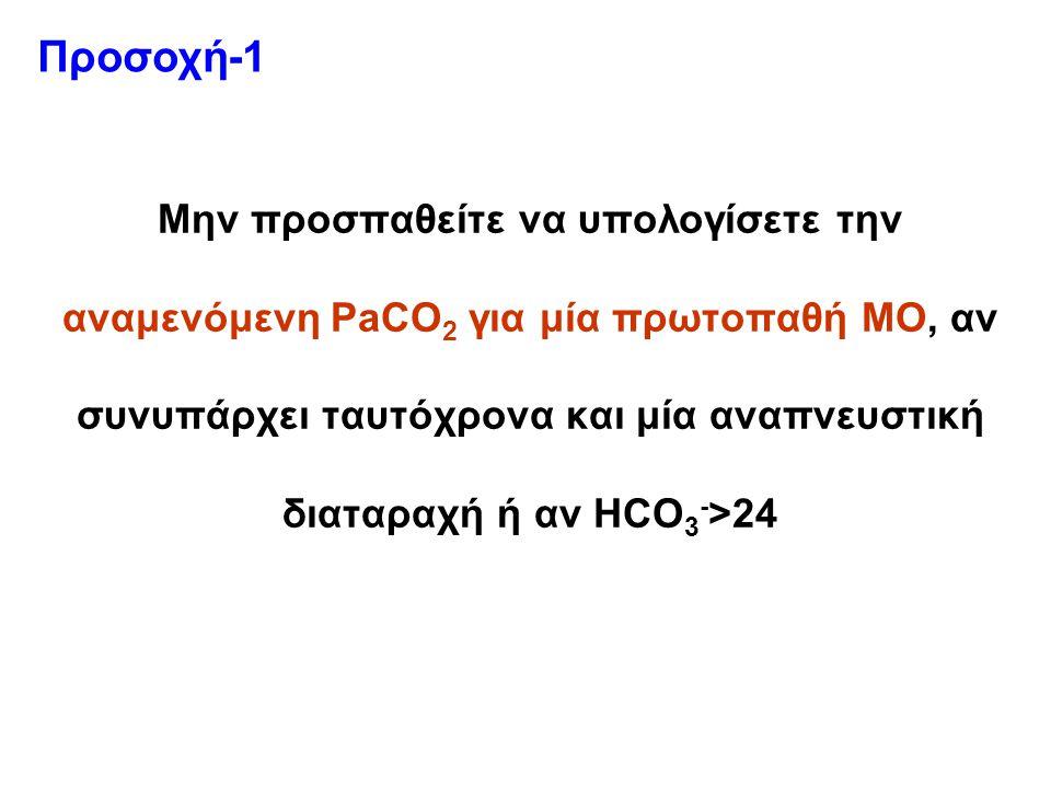 Μην προσπαθείτε να υπολογίσετε την αναμενόμενη PaCO 2 για μία πρωτοπαθή ΜΟ, αν συνυπάρχει ταυτόχρονα και μία αναπνευστική διαταραχή ή αν HCO 3 - >24 Προσοχή-1