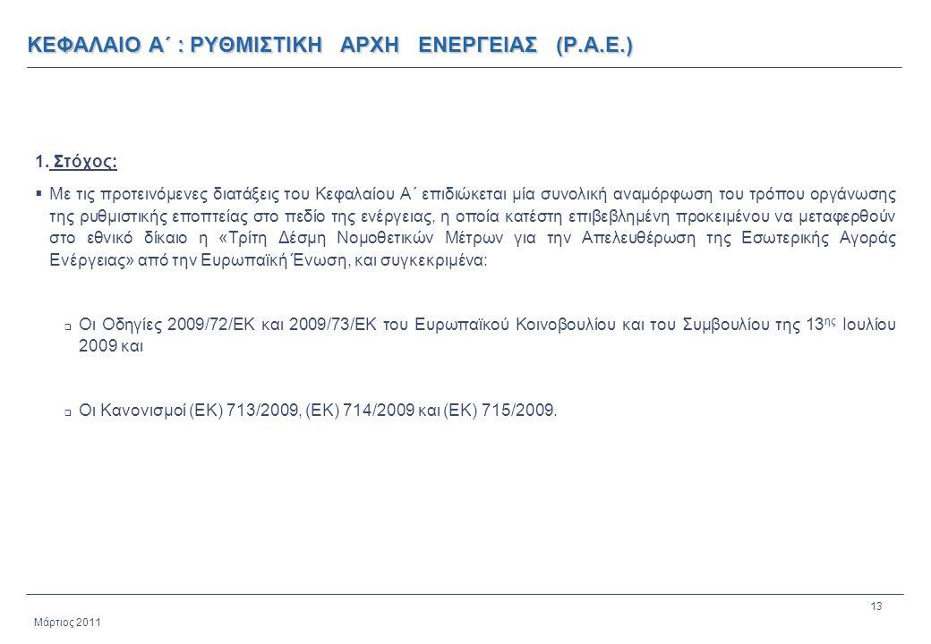 13 Μάρτιος 2011 ΚΕΦΑΛΑΙΟ Α΄ : ΡΥΘΜΙΣΤΙΚΗ ΑΡΧΗ ΕΝΕΡΓΕΙΑΣ (Ρ.Α.Ε.) 1. Στόχος:  Με τις προτεινόμενες διατάξεις του Κεφαλαίου Α΄ επιδιώκεται μία συνολική