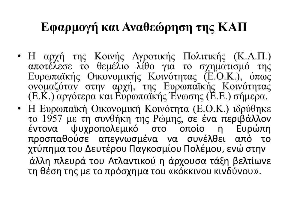 Εφαρμογή και Αναθεώρηση της ΚΑΠ Η αρχή της Κοινής Αγροτικής Πολιτικής (Κ.Α.Π.) αποτέλεσε το θεμέλιο λίθο για το σχηματισμό της Ευρωπαϊκής Οικονομικής