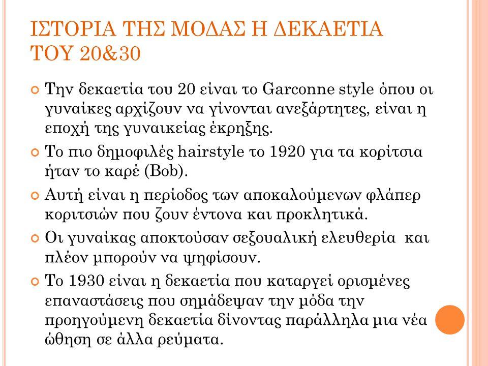 ΙΣΤΟΡΙΑ ΤΗΣ ΜΟΔΑΣ Η ΔΕΚΑΕΤΙΑ ΤΟΥ 20&30 Την δεκαετία του 20 είναι το Garconne style όπου οι γυναίκες αρχίζουν να γίνονται ανεξάρτητες, είναι η εποχή τη