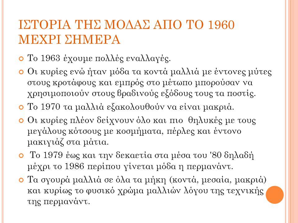 ΙΣΤΟΡΙΑ ΤΗΣ ΜΟΔΑΣ ΑΠΟ ΤΟ 1960 ΜΕΧΡΙ ΣΗΜΕΡΑ Το 1963 έχουμε πολλές εναλλαγές. Οι κυρίες ενώ ήταν μόδα τα κοντά μαλλιά με έντονες μύτες στους κροτάφους κ