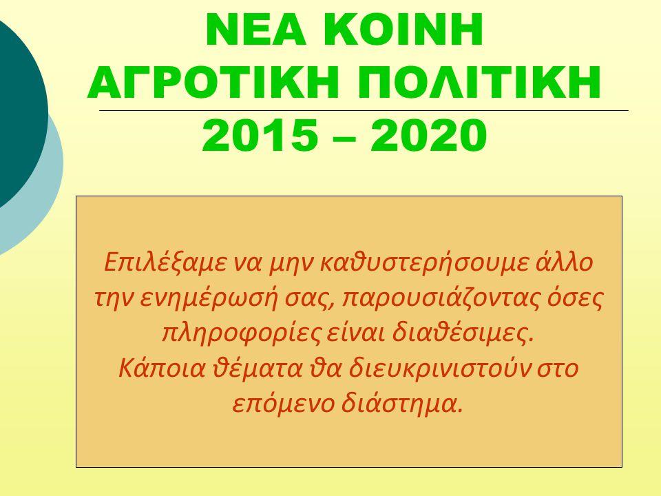 ΝΕΑ ΚΟΙΝΗ ΑΓΡΟΤΙΚΗ ΠΟΛΙΤΙΚΗ 2015 – 2020 Επιλέξαμε να μην καθυστερήσουμε άλλο την ενημέρωσή σας, παρουσιάζοντας όσες πληροφορίες είναι διαθέσιμες.