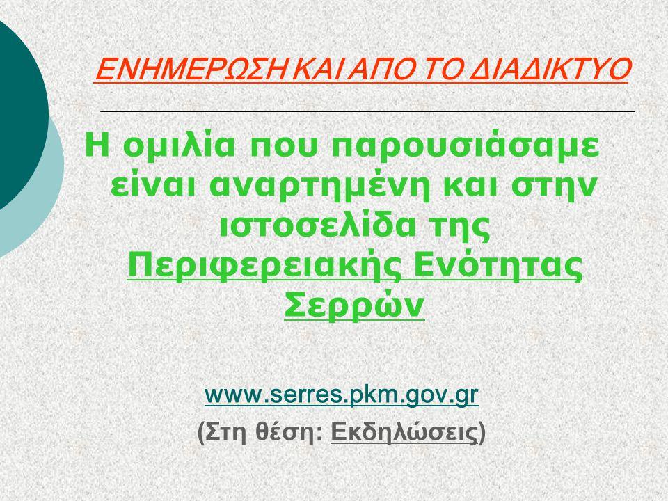 ΕΝΗΜΕΡΩΣΗ ΚΑΙ ΑΠΟ ΤΟ ΔΙΑΔΙΚΤΥΟ Η ομιλία που παρουσιάσαμε είναι αναρτημένη και στην ιστοσελίδα της Περιφερειακής Ενότητας Σερρών www.serres.pkm.gov.gr