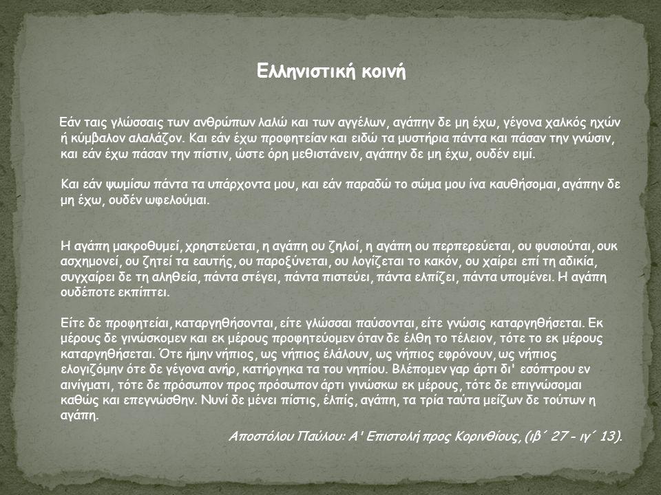 Ελληνιστική κοινή Εάν ταις γλώσσαις των ανθρώπων λαλώ και των αγγέλων, αγάπην δε μη έχω, γέγονα χαλκός ηχών ή κύμβαλον αλαλάζον. Και εάν έχω προφητεία